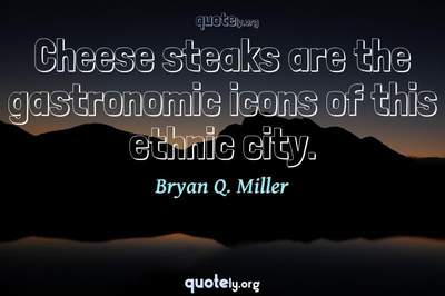 Photo Quote of Cheese steaks are the gastronomic icons of this ethnic city.