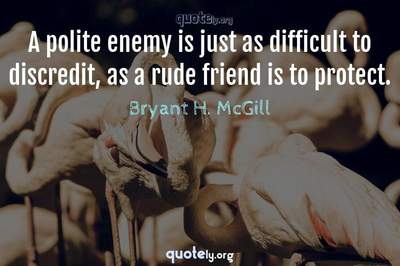 Photo Quote of A polite enemy is just as difficult to discredit, as a rude friend is to protect.