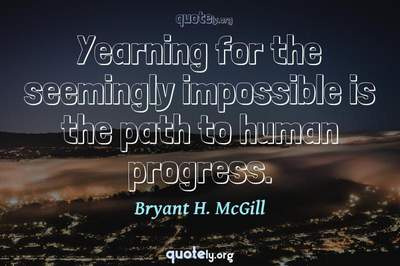 Photo Quote of Yearning for the seemingly impossible is the path to human progress.