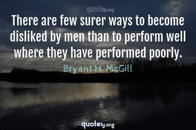Photo Quote of There are few surer ways to become disliked by men than to perform well where they have performed poorly.