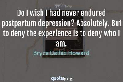 Photo Quote of Do I wish I had never endured postpartum depression? Absolutely. But to deny the experience is to deny who I am.