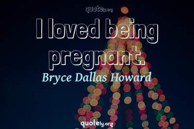 Photo Quote of I loved being pregnant.