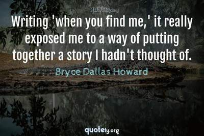 Photo Quote of Writing 'when you find me,' it really exposed me to a way of putting together a story I hadn't thought of.
