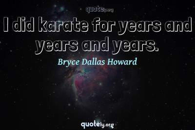 Photo Quote of I did karate for years and years and years.