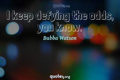 Photo Quote of I keep defying the odds, you know.