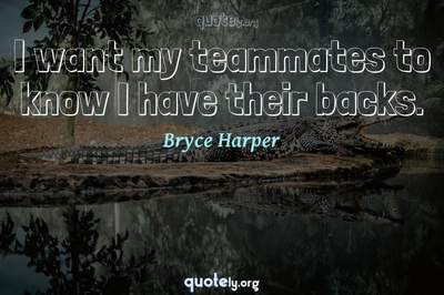 Photo Quote of I want my teammates to know I have their backs.