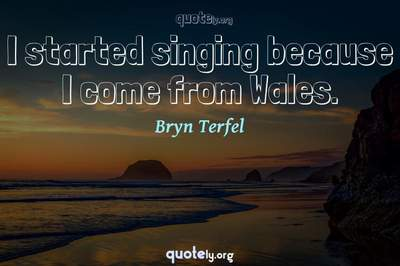 Photo Quote of I started singing because I come from Wales.