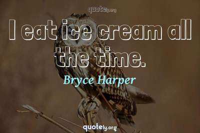 Photo Quote of I eat ice cream all the time.