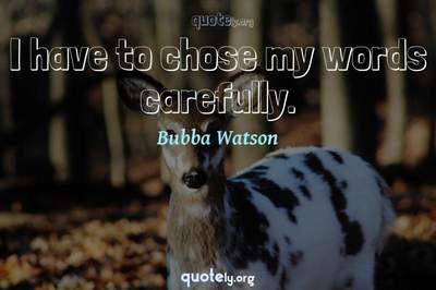 Photo Quote of I have to chose my words carefully.
