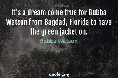 Photo Quote of It's a dream come true for Bubba Watson from Bagdad, Florida to have the green jacket on.