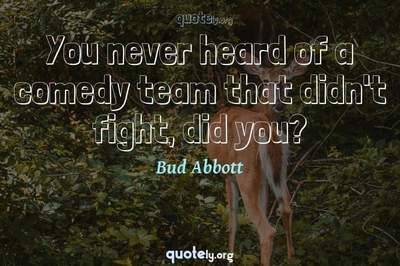 Photo Quote of You never heard of a comedy team that didn't fight, did you?
