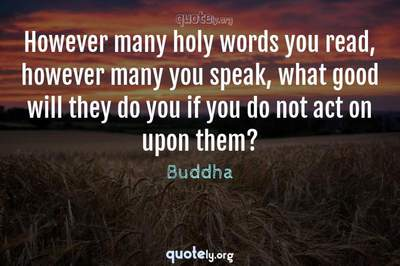 Photo Quote of However many holy words you read, however many you speak, what good will they do you if you do not act on upon them?