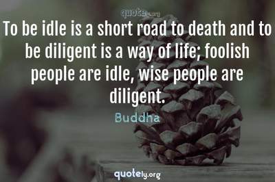 Photo Quote of To be idle is a short road to death and to be diligent is a way of life; foolish people are idle, wise people are diligent.