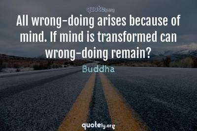 Photo Quote of All wrong-doing arises because of mind. If mind is transformed can wrong-doing remain?