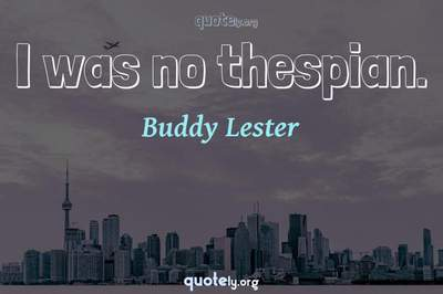 Photo Quote of I was no thespian.