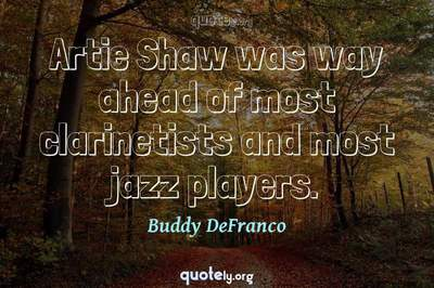 Photo Quote of Artie Shaw was way ahead of most clarinetists and most jazz players.