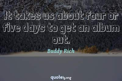 Photo Quote of It takes us about four or five days to get an album out.