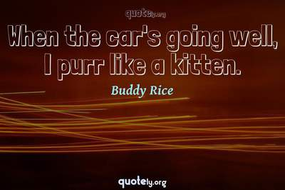 Photo Quote of When the car's going well, I purr like a kitten.