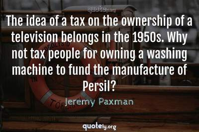 Photo Quote of The idea of a tax on the ownership of a television belongs in the 1950s. Why not tax people for owning a washing machine to fund the manufacture of Persil?