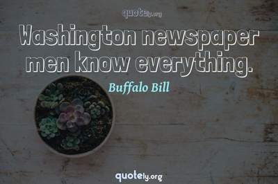 Photo Quote of Washington newspaper men know everything.