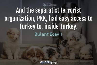 Photo Quote of And the separatist terrorist organization, PKK, had easy access to Turkey to, inside Turkey.