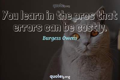 Photo Quote of You learn in the pros that errors can be costly.