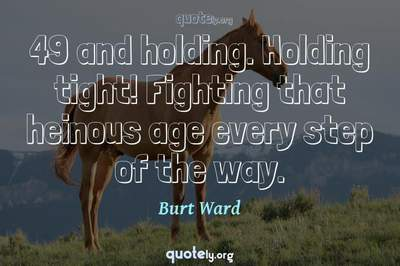 Photo Quote of 49 and holding. Holding tight! Fighting that heinous age every step of the way.