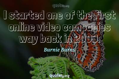 Photo Quote of I started one of the first online video companies way back in 2003.