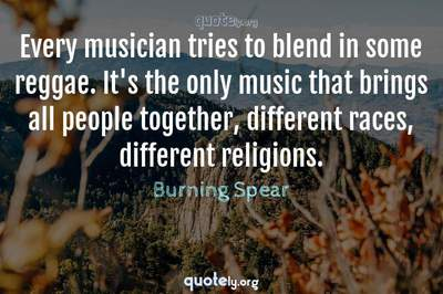 Photo Quote of Every musician tries to blend in some reggae. It's the only music that brings all people together, different races, different religions.