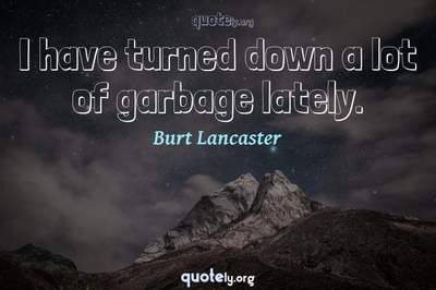 Photo Quote of I have turned down a lot of garbage lately.