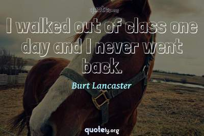 Photo Quote of I walked out of class one day and I never went back.