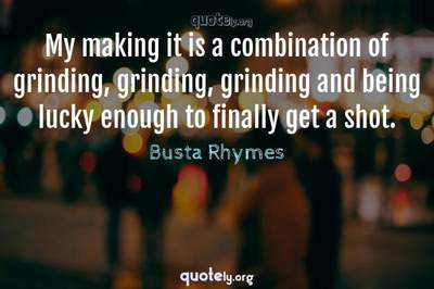 Photo Quote of My making it is a combination of grinding, grinding, grinding and being lucky enough to finally get a shot.