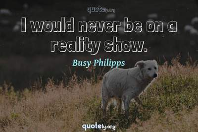Photo Quote of I would never be on a reality show.