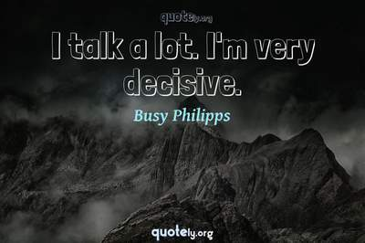 Photo Quote of I talk a lot. I'm very decisive.