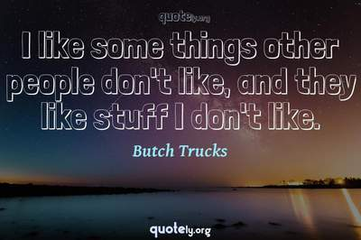 Photo Quote of I like some things other people don't like, and they like stuff I don't like.