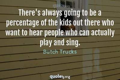 Photo Quote of There's always going to be a percentage of the kids out there who want to hear people who can actually play and sing.