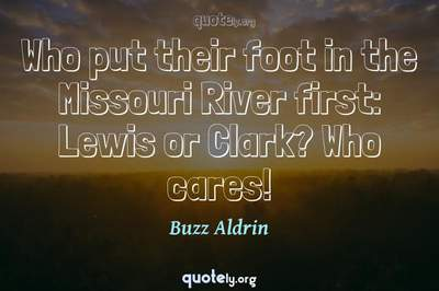 Photo Quote of Who put their foot in the Missouri River first: Lewis or Clark? Who cares!