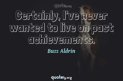 Photo Quote of Certainly, I've never wanted to live on past achievements.
