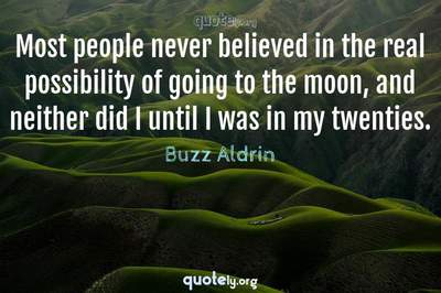 Photo Quote of Most people never believed in the real possibility of going to the moon, and neither did I until I was in my twenties.