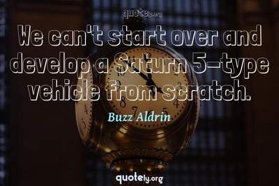 Photo Quote of We can't start over and develop a Saturn 5-type vehicle from scratch.