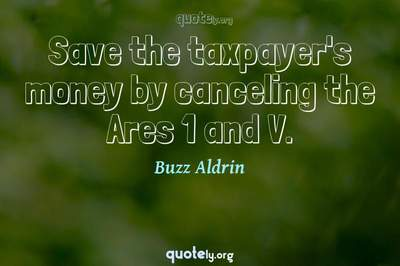 Photo Quote of Save the taxpayer's money by canceling the Ares 1 and V.