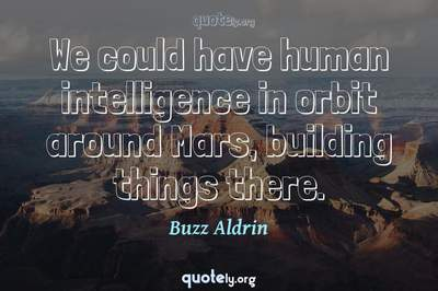 Photo Quote of We could have human intelligence in orbit around Mars, building things there.