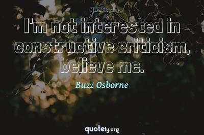 Photo Quote of I'm not interested in constructive criticism, believe me.