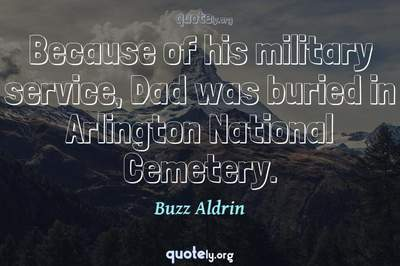 Photo Quote of Because of his military service, Dad was buried in Arlington National Cemetery.
