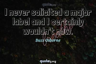 Photo Quote of I never solicited a major label and I certainly wouldn't now.