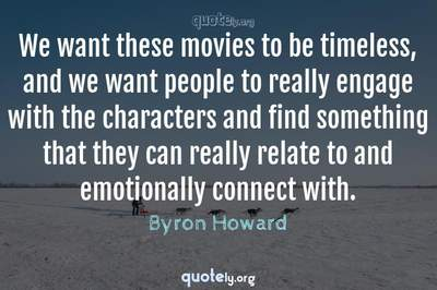 Photo Quote of We want these movies to be timeless, and we want people to really engage with the characters and find something that they can really relate to and emotionally connect with.