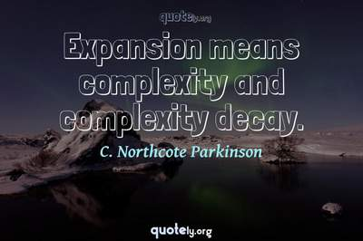 Photo Quote of Expansion means complexity and complexity decay.