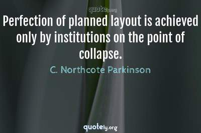 Photo Quote of Perfection of planned layout is achieved only by institutions on the point of collapse.