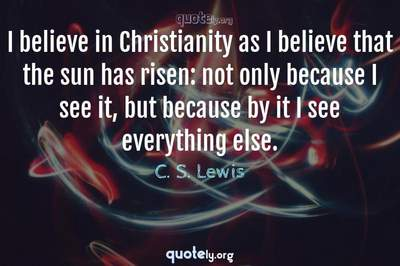 Photo Quote of I believe in Christianity as I believe that the sun has risen: not only because I see it, but because by it I see everything else.