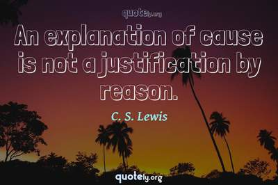 Photo Quote of An explanation of cause is not a justification by reason.